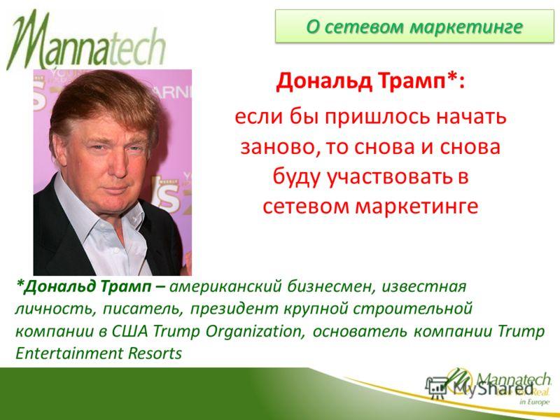 Дональд Трамп*: если бы пришлось начать заново, то снова и снова буду участвовать в сетевом маркетинге *Дональд Трамп – американский бизнесмен, известная личность, писатель, президент крупной строительной компании в США Trump Organization, основатель