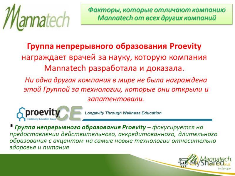 Факторы, которые отличают компанию Mannatech от всех других компаний Группа непрерывного образования Proevity награждает врачей за науку, которую компания Mannatech разработала и доказала. * Группа непрерывного образования Proevity – фокусируется на