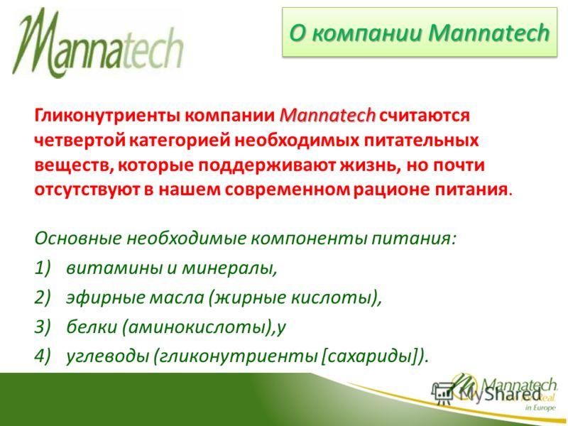 Mannatech Гликонутриенты компании Mannatech считаются четвертой категорией необходимых питательных веществ, которые поддерживают жизнь, но почти отсутствуют в нашем современном рационе питания. Основные необходимые компоненты питания: 1)витамины и ми