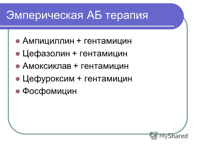 Эмперическая АБ терапия Ампициллин + гентамицин Цефазолин + гентамицин Амоксиклав + гентамицин Цефуроксим + гентамицин Фосфомицин