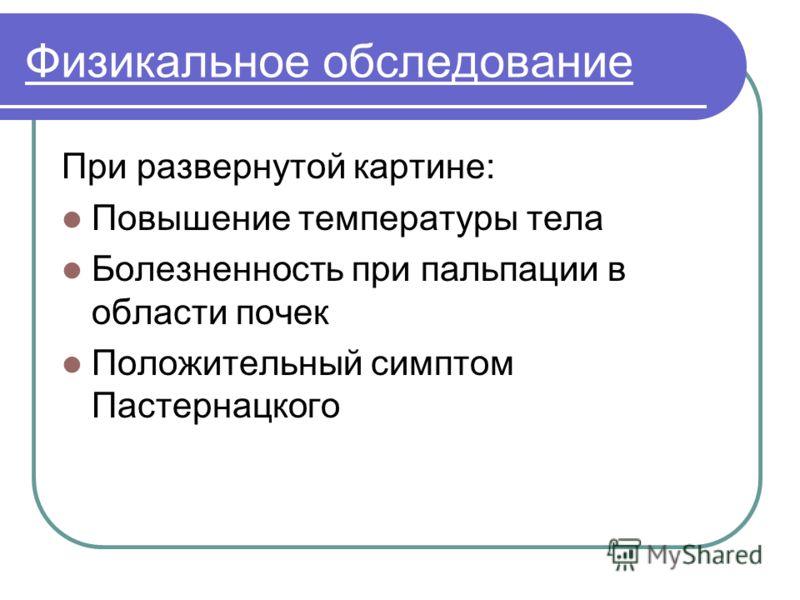 Физикальное обследование При развернутой картине: Повышение температуры тела Болезненность при пальпации в области почек Положительный симптом Пастернацкого
