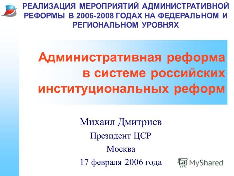 Административная реформа в системе российских институциональных реформ Михаил Дмитриев Президент ЦСР Москва 17 февраля 2006 года РЕАЛИЗАЦИЯ МЕРОПРИЯТИЙ АДМИНИСТРАТИВНОЙ РЕФОРМЫ В 2006-2008 ГОДАХ НА ФЕДЕРАЛЬНОМ И РЕГИОНАЛЬНОМ УРОВНЯХ