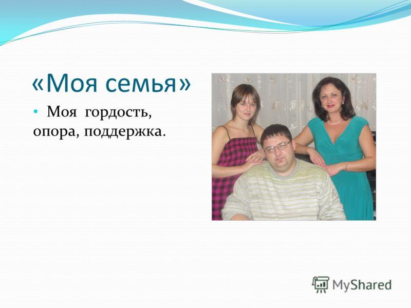 «Моя семья» Моя гордость, опора, поддержка.