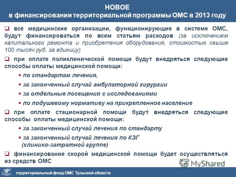 территориальный фонд ОМС Тульской области НОВОЕ в финансировании территориальной программы ОМС в 2013 году все медицинские организации, функционирующие в системе ОМС, будут финансироваться по всем статьям расходов (за исключением капитального ремонта
