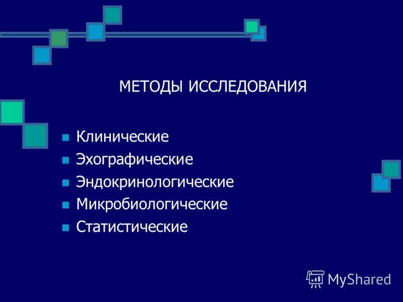 МЕТОДЫ ИССЛЕДОВАНИЯ Клинические Эхографические Эндокринологические Микробиологические Статистические