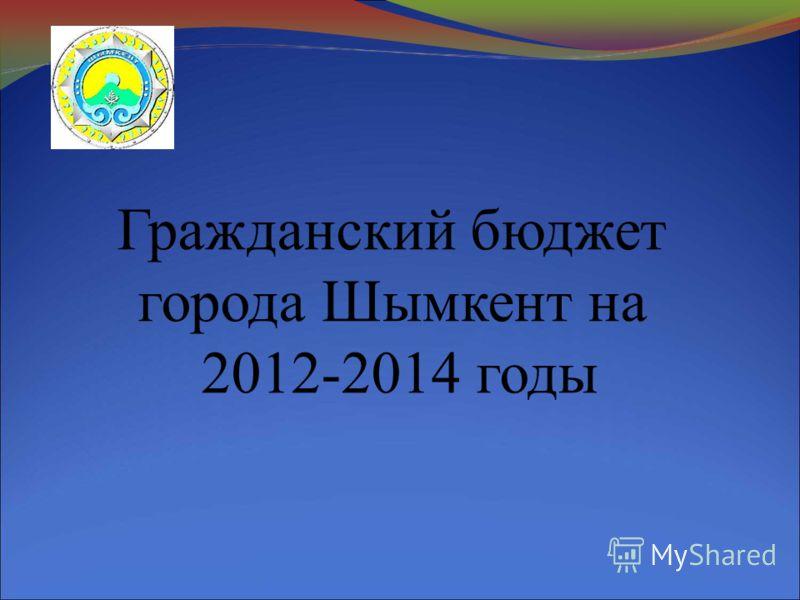 Гражданский бюджет города Шымкент на 2012-2014 годы