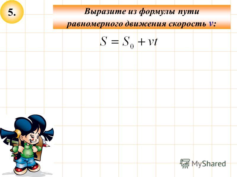 5. Выразите из формулы пути равномерного движения скорость v :
