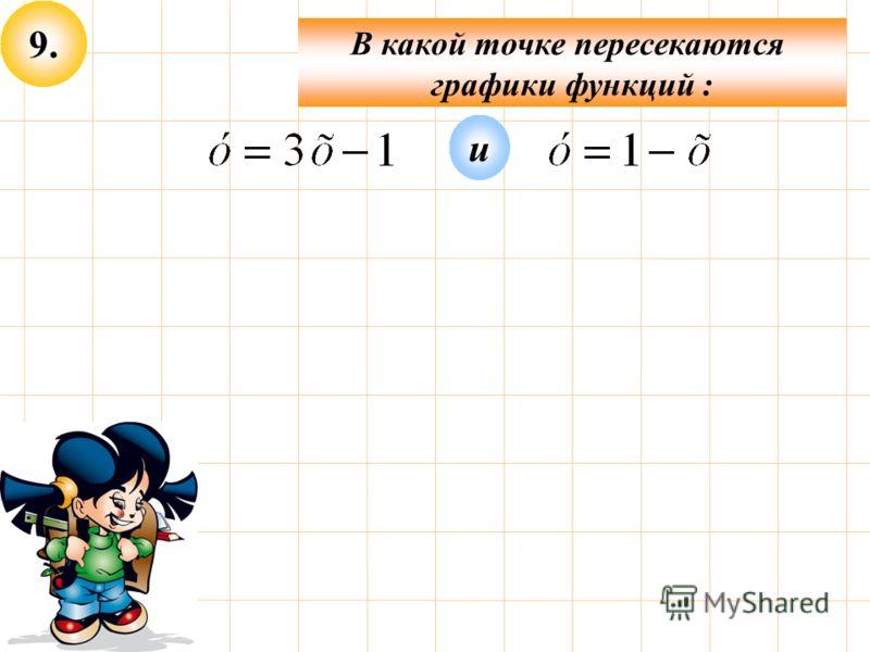 9. В какой точке пересекаются графики функций : и