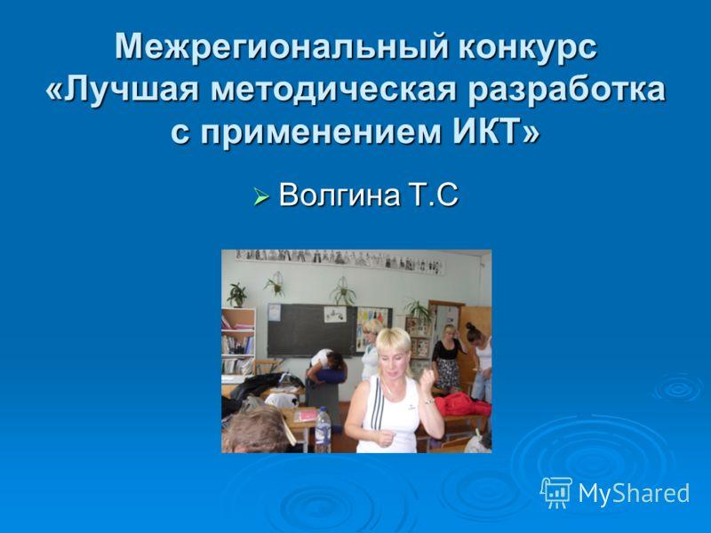 Межрегиональный конкурс «Лучшая методическая разработка с применением ИКТ» Волгина Т.С Волгина Т.С