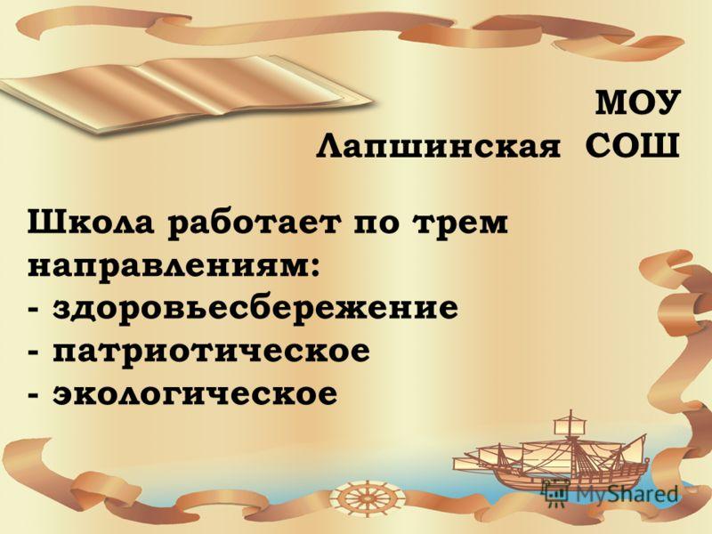 Школа работает по трем направлениям: - здоровьесбережение - патриотическое - экологическое МОУ Лапшинская СОШ