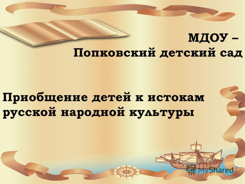 МДОУ – Попковский детский сад Приобщение детей к истокам русской народной культуры