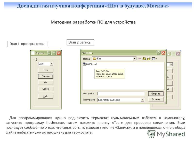 Двенадцатая научная конференция «Шаг в будущее, Москва» Методика разработки ПО для устройства Для программирования нужно подключить термостат нуль-модемным кабелем к компьютеру, запустить программу flesher.exe, затем нажмить кнопку «Тест» для проверк