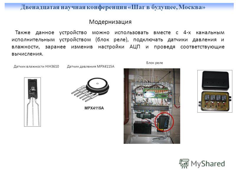 Двенадцатая научная конференция «Шаг в будущее, Москва» Модернизация Также данное устройство можно использовать вместе с 4-x канальным исполнительным устройством (блок реле), подключать датчики давления и влажности, заранее изменив настройки АЦП и пр