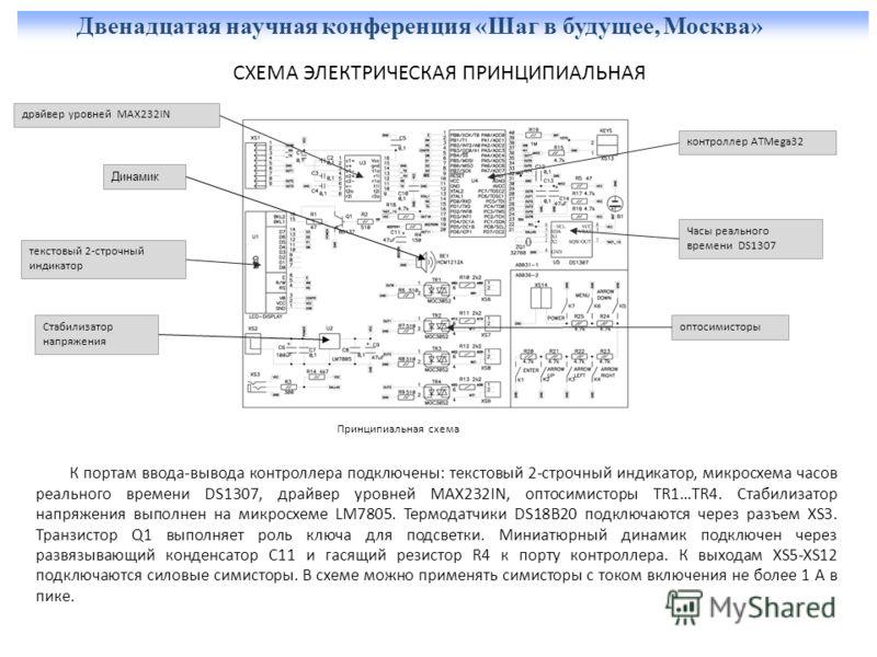 Двенадцатая научная конференция «Шаг в будущее, Москва» СХЕМА ЭЛЕКТРИЧЕСКАЯ ПРИНЦИПИАЛЬНАЯ К портам ввода-вывода контроллера подключены: текстовый 2-строчный индикатор, микросхема часов реального времени DS1307, драйвер уровней MAX232IN, оптосимистор