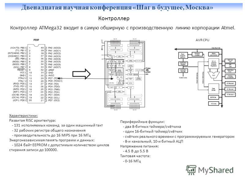 Двенадцатая научная конференция «Шаг в будущее, Москва» Контроллер Контроллер ATMega32 входит в самую обширную с производственную линию корпорации Atmel. AVR CPU Характеристики: Развитая RISC архитектура: - 131 исполняемых команд за один машинный так