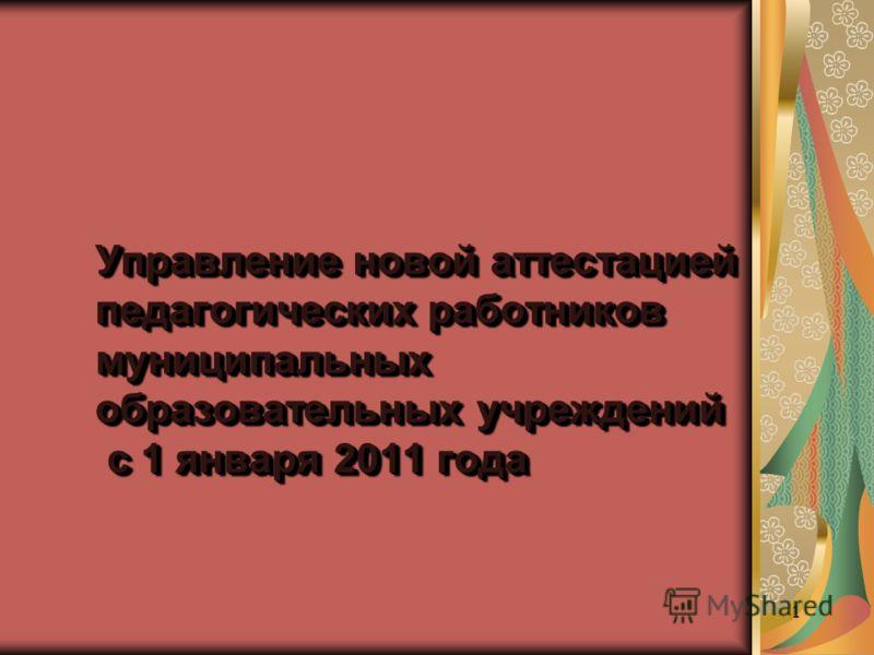 Управление новой аттестацией педагогических работников муниципальных образовательных учреждений с 1 января 2011 года 1