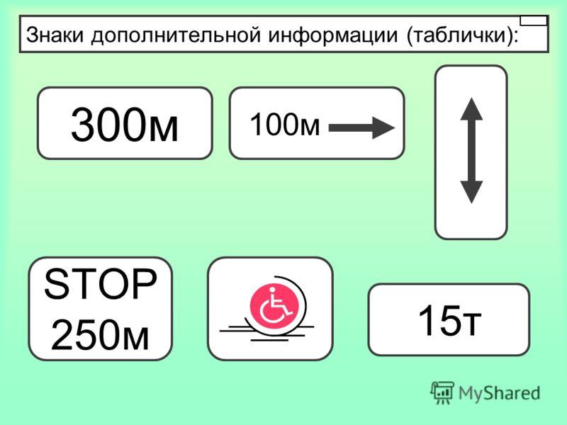 Знаки дополнительной информации (таблички): 300м 100м STOP 250м 15т