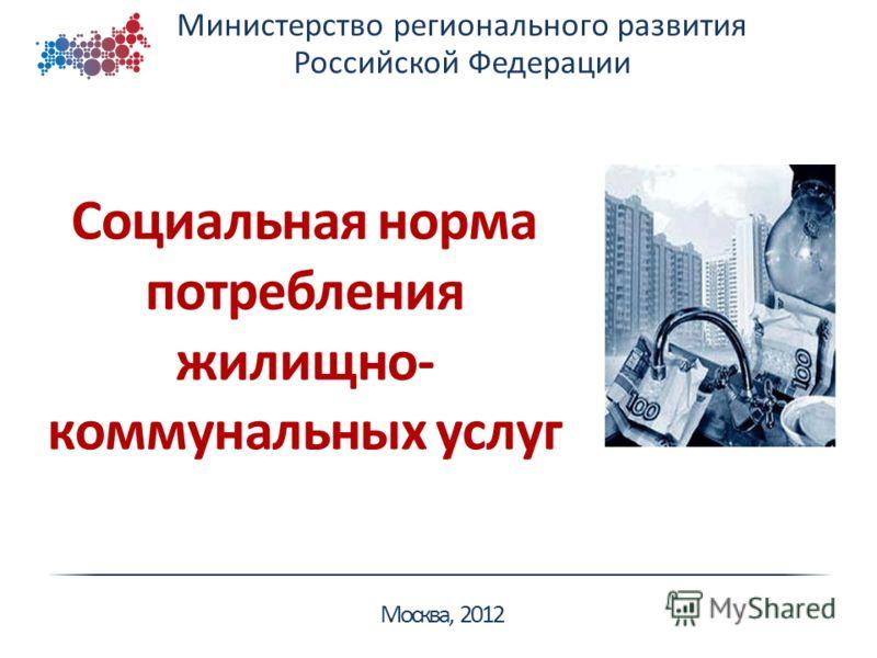 Министерство регионального развития Российской Федерации Москва, 2012 Социальная норма потребления жилищно- коммунальных услуг
