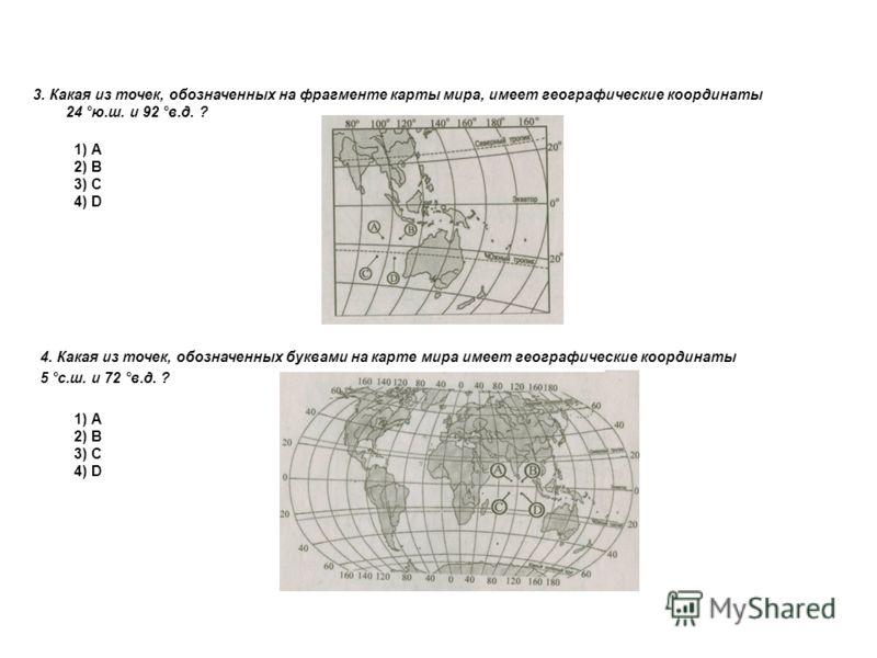 3. Какая из точек, обозначенных на фрагменте карты мира, имеет географические координаты 24 °ю.ш. и 92 °в.д. ? 1) А 2) В 3) С 4) D 4. Какая из точек, обозначенных буквами на карте мира имеет географические координаты 5 °с.ш. и 72 °в.д. ? 1) А 2) В 3)
