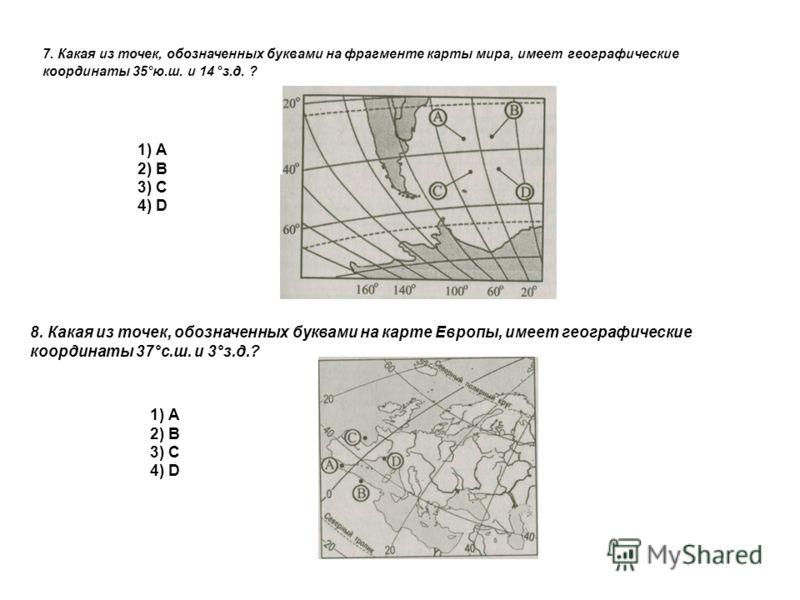 7. Какая из точек, обозначенных буквами на фрагменте карты мира, имеет географические координаты 35°ю.ш. и 14 °з.д. ? 1) А 2) В 3) С 4) D 8. Какая из точек, обозначенных буквами на карте Европы, имеет географические координаты 37°с.ш. и 3°з.д.? 1) А