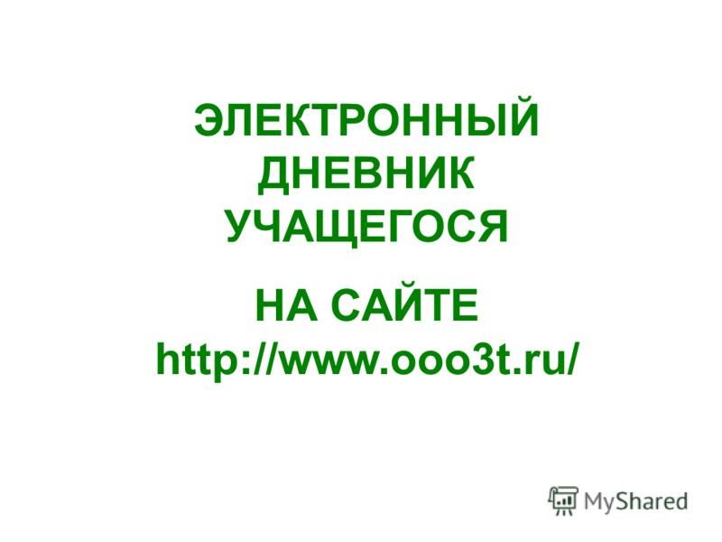 ЭЛЕКТРОННЫЙ ДНЕВНИК УЧАЩЕГОСЯ НА САЙТЕ http://www.ooo3t.ru/