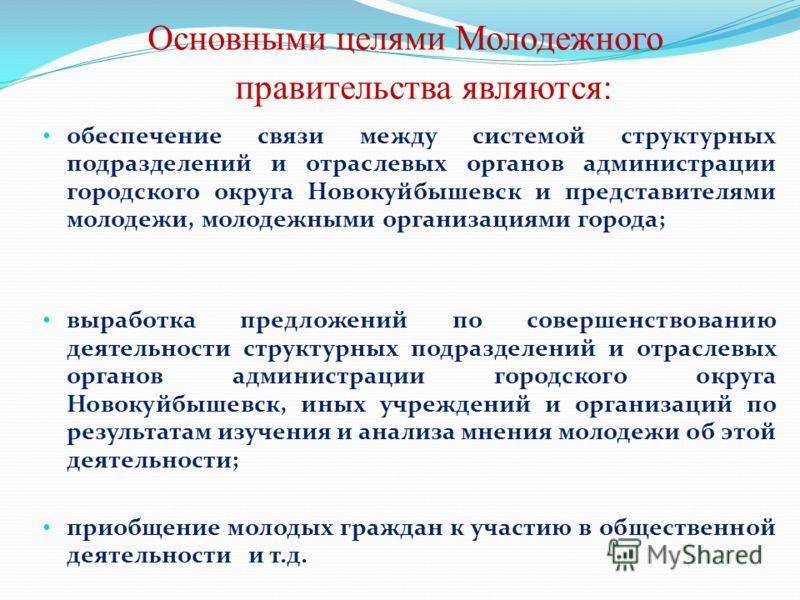 Основными целями Молодежного правительства являются: обеспечение связи между системой структурных подразделений и отраслевых органов администрации городского округа Новокуйбышевск и представителями молодежи, молодежными организациями города; выработк