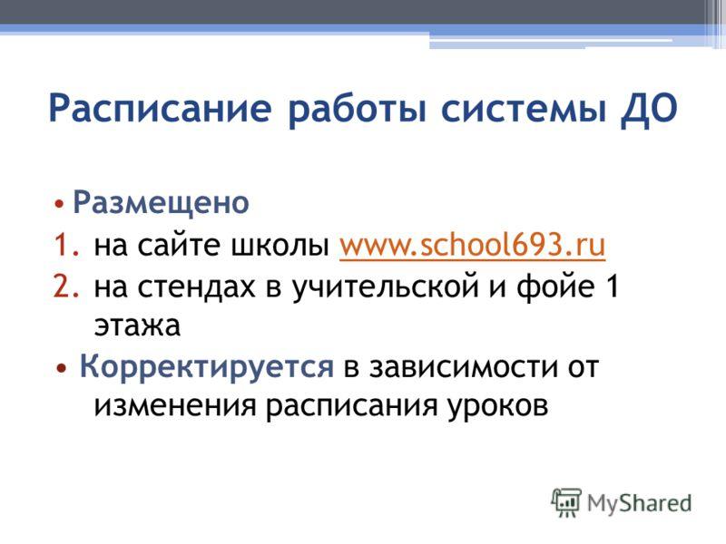 Расписание работы системы ДО Размещено 1.на сайте школы www.school693.ruwww.school693.ru 2.на стендах в учительской и фойе 1 этажа Корректируется в зависимости от изменения расписания уроков