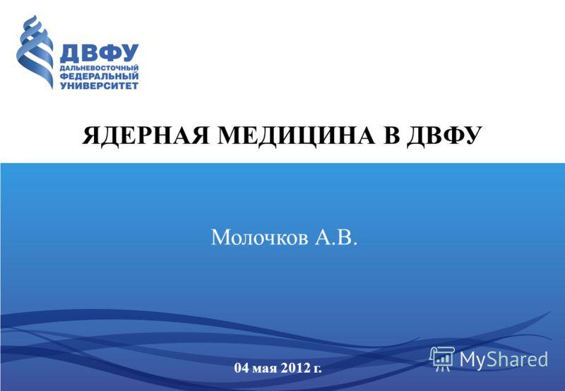 ЯДЕРНАЯ МЕДИЦИНА В ДВФУ 04 мая 2012 г. Молочков А.В.