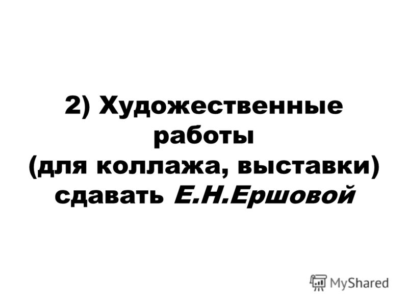 2) Художественные работы (для коллажа, выставки) сдавать Е.Н.Ершовой