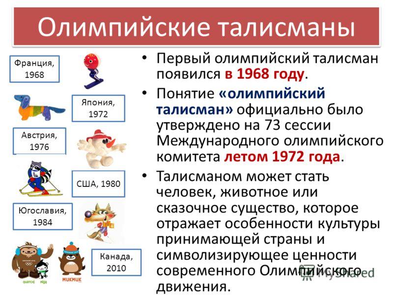 Первый олимпийский талисман появился в 1968 году. Понятие «олимпийский талисман» официально было утверждено на 73 сессии Международного олимпийского комитета летом 1972 года. Талисманом может стать человек, животное или сказочное существо, которое от