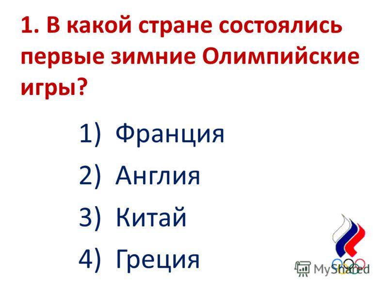 1. В какой стране состоялись первые зимние Олимпийские игры? 1) Франция 2) Англия 3) Китай 4) Греция