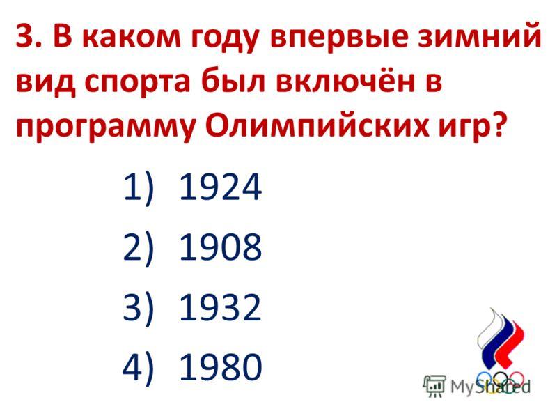 3. В каком году впервые зимний вид спорта был включён в программу Олимпийских игр? 1)1924 2)1908 3)1932 4)1980