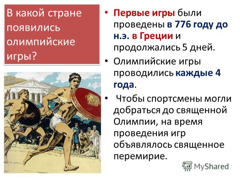 Первые игры были проведены в 776 году до н.э. в Греции и продолжались 5 дней. Олимпийские игры проводились каждые 4 года. Чтобы спортсмены могли добраться до священной Олимпии, на время проведения игр объявлялось священное перемирие. В какой стране п