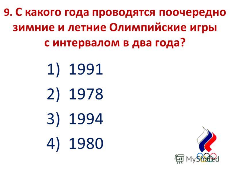 9. С какого года проводятся поочередно зимние и летние Олимпийские игры с интервалом в два года? 1) 1991 2) 1978 3) 1994 4) 1980