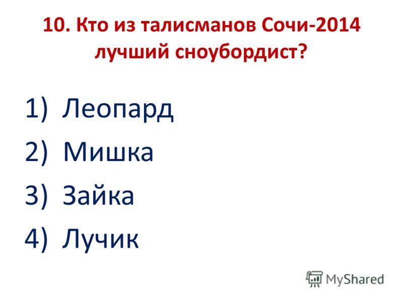 10. Кто из талисманов Сочи-2014 лучший сноубордист? 1) Леопард 2) Мишка 3) Зайка 4) Лучик