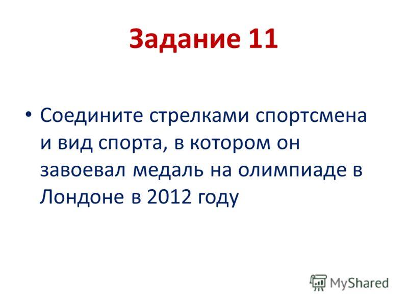 Задание 11 Соедините стрелками спортсмена и вид спорта, в котором он завоевал медаль на олимпиаде в Лондоне в 2012 году