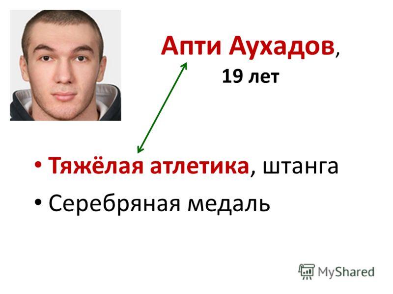 Апти Аухадов, 19 лет Тяжёлая атлетика, штанга Серебряная медаль