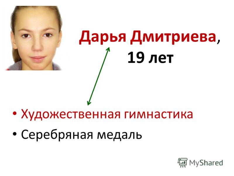 Дарья Дмитриева, 19 лет Художественная гимнастика Серебряная медаль