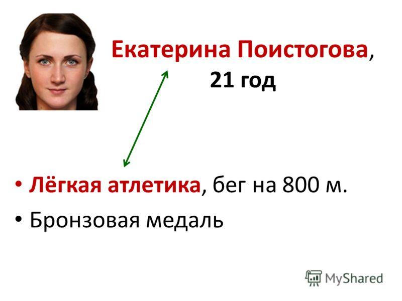 Екатерина Поистогова, 21 год Лёгкая атлетика, бег на 800 м. Бронзовая медаль