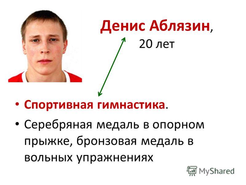 Денис Аблязин, 20 лет Спортивная гимнастика. Серебряная медаль в опорном прыжке, бронзовая медаль в вольных упражнениях