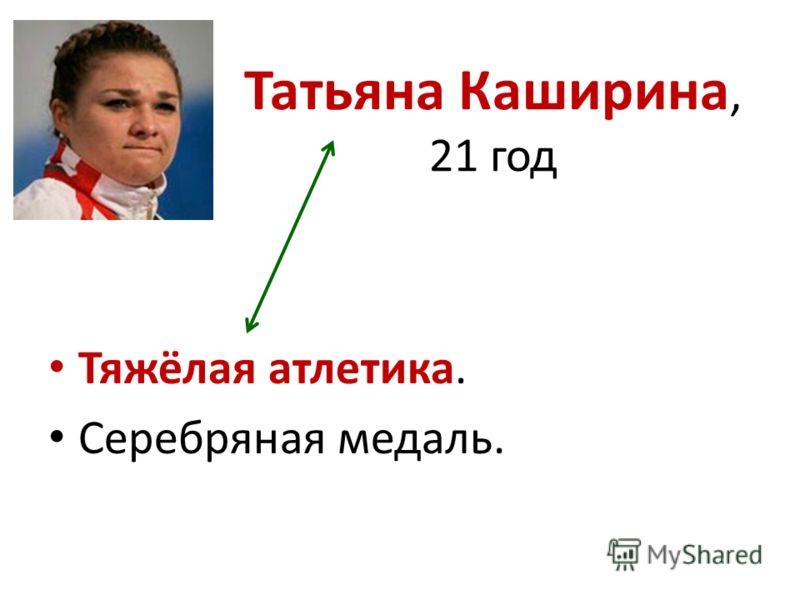 Татьяна Каширина, 21 год Тяжёлая атлетика. Серебряная медаль.