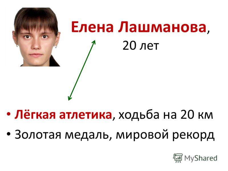 Елена Лашманова, 20 лет Лёгкая атлетика, ходьба на 20 км Золотая медаль, мировой рекорд