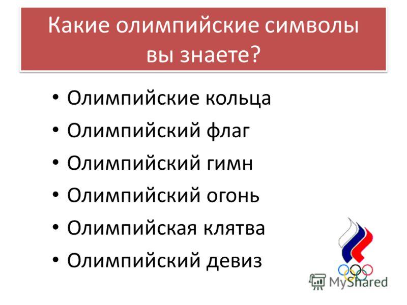 Какие олимпийские символы вы знаете? Олимпийские кольца Олимпийский флаг Олимпийский гимн Олимпийский огонь Олимпийская клятва Олимпийский девиз