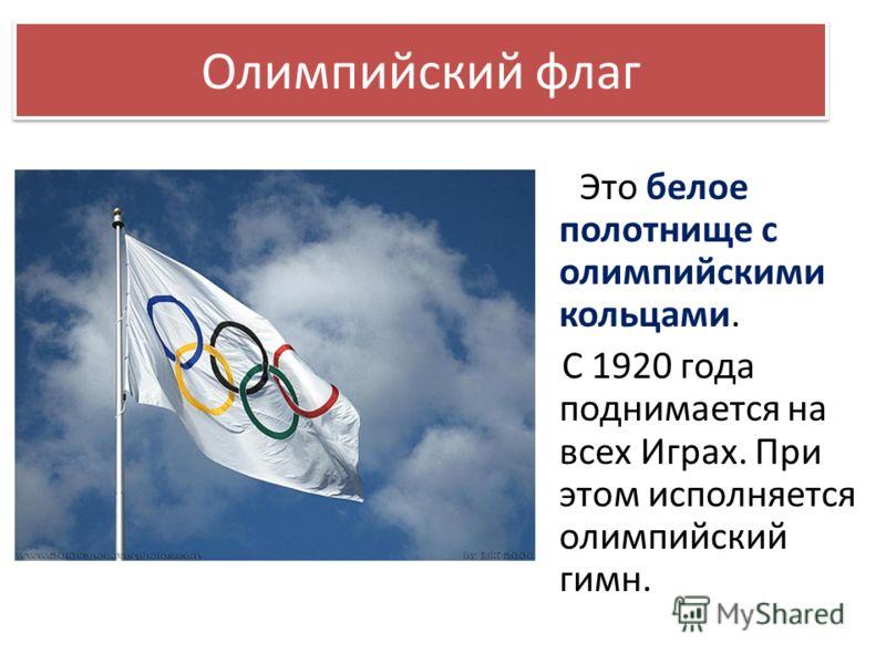 Это белое полотнище с олимпийскими кольцами. С 1920 года поднимается на всех Играх. При этом исполняется олимпийский гимн. Олимпийский флаг