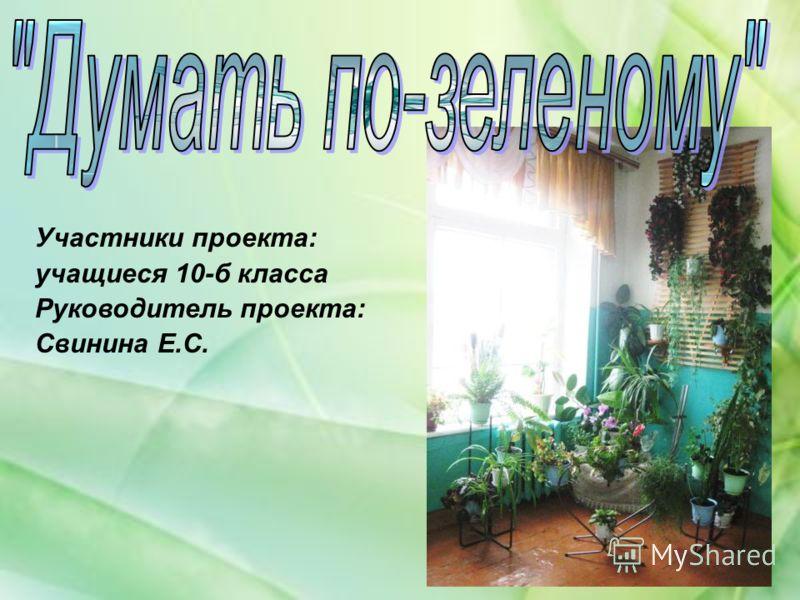 Участники проекта: учащиеся 10-б класса Руководитель проекта: Свинина Е.С.