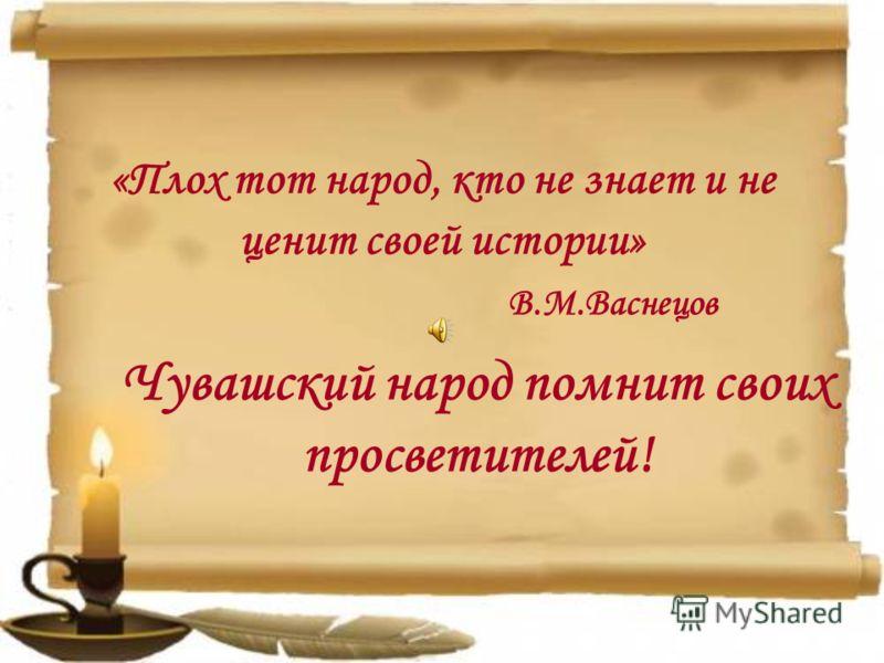 «Плох тот народ, кто не знает и не ценит своей истории» В.М.Васнецов Чувашский народ помнит своих просветителей!