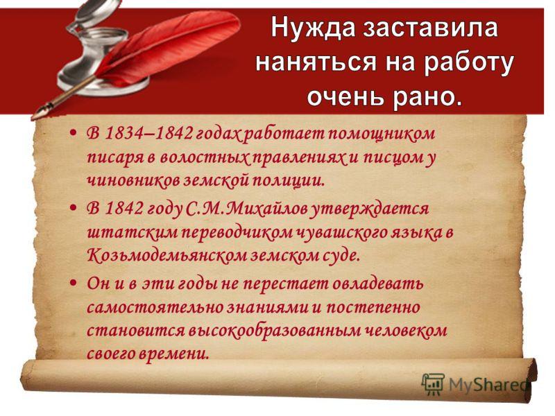 В 1834–1842 годах работает помощником писаря в волостных правлениях и писцом у чиновников земской полиции. В 1842 году С.М.Михайлов утверждается штатским переводчиком чувашского языка в Козьмодемьянском земском суде. Он и в эти годы не перестает овла