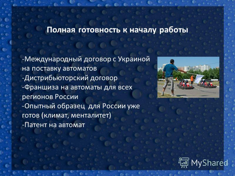 Полная готовность к началу работы -Международный договор с Украиной на поставку автоматов -Дистрибьюторский договор -Франшиза на автоматы для всех регионов России -Опытный образец для России уже готов (климат, менталитет) -Патент на автомат