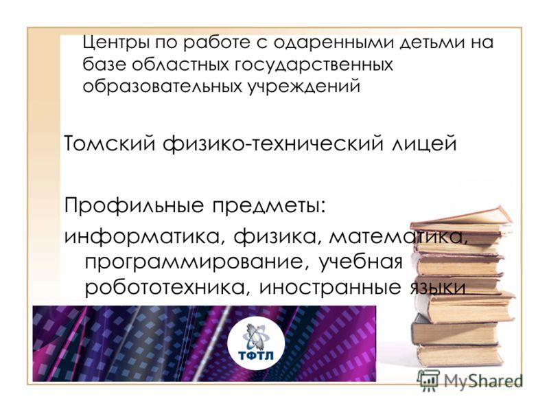 Центры по работе с одаренными детьми на базе областных государственных образовательных учреждений Томский физико-технический лицей Профильные предметы: информатика, физика, математика, программирование, учебная робототехника, иностранные языки