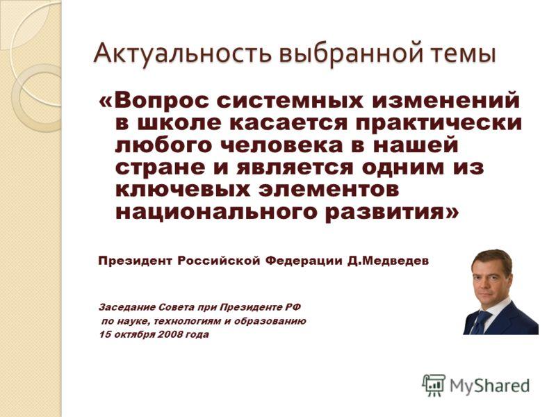Актуальность выбранной темы «Вопрос системных изменений в школе касается практически любого человека в нашей стране и является одним из ключевых элементов национального развития» Президент Российской Федерации Д.Медведев Заседание Совета при Президен